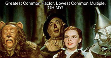 GCF, LCM, Oh my! (Greatest Common Factor and Lowest/Least Common Multiple)