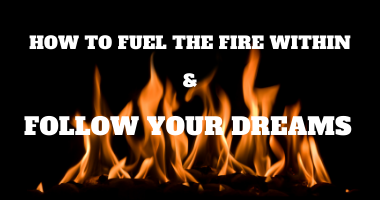 How to Fuel the Fire Within and Follow Your Dreams